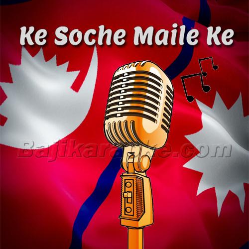 Ke Soche Maile Ke Bhayo - Nepali - Karaoke Mp3